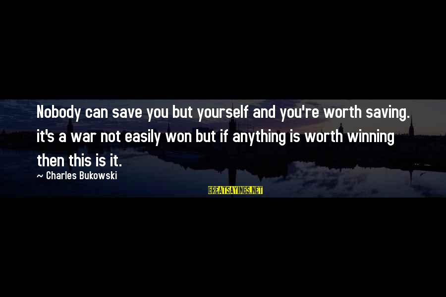 Winning A War Sayings By Charles Bukowski: Nobody can save you but yourself and you're worth saving. it's a war not easily