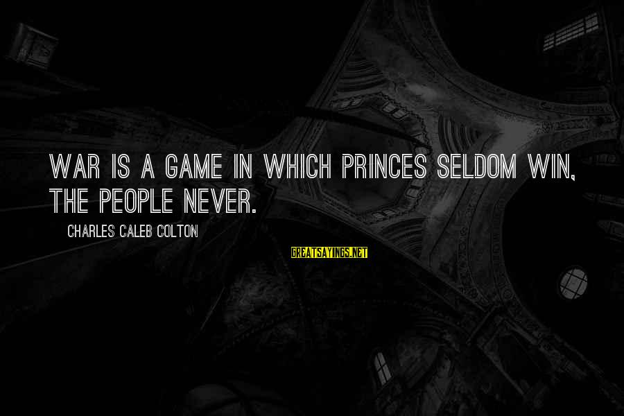 Winning A War Sayings By Charles Caleb Colton: War is a game in which princes seldom win, the people never.