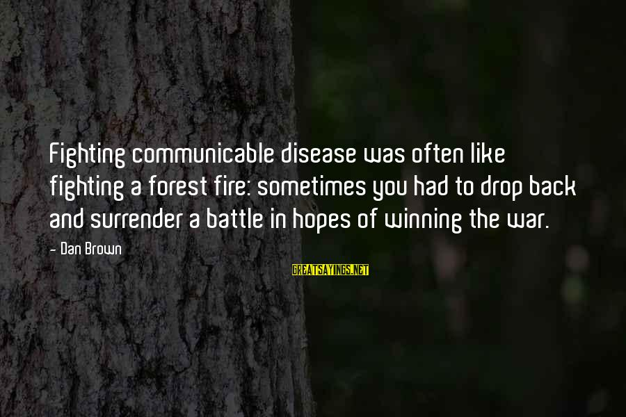 Winning A War Sayings By Dan Brown: Fighting communicable disease was often like fighting a forest fire: sometimes you had to drop