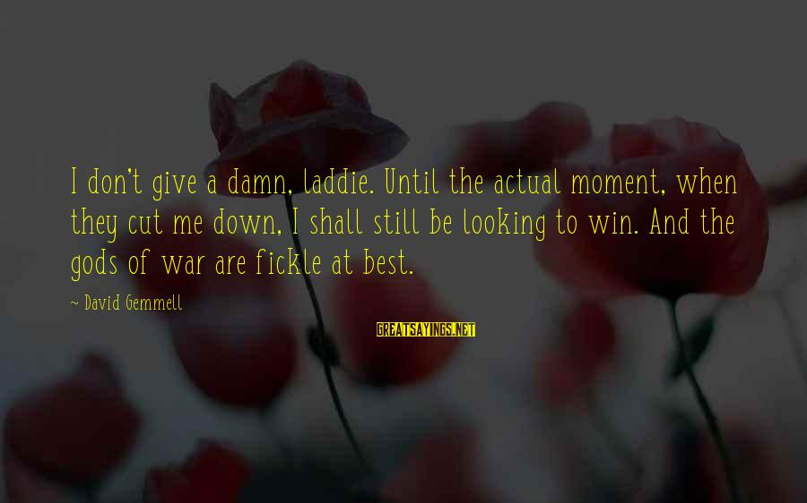 Winning A War Sayings By David Gemmell: I don't give a damn, laddie. Until the actual moment, when they cut me down,
