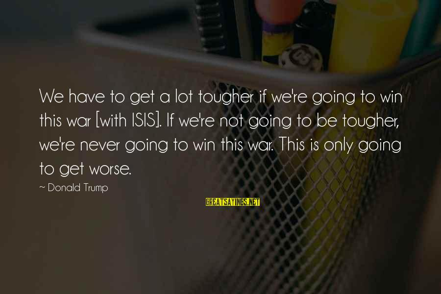 Winning A War Sayings By Donald Trump: We have to get a lot tougher if we're going to win this war [with