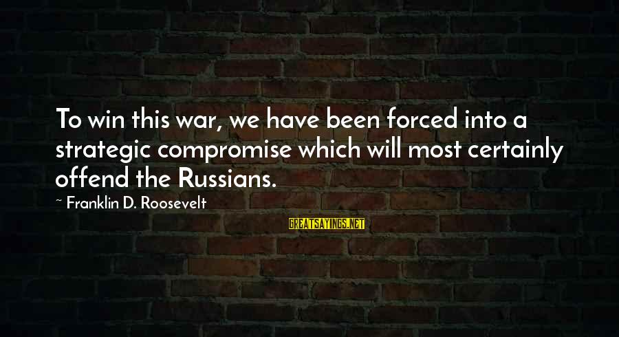 Winning A War Sayings By Franklin D. Roosevelt: To win this war, we have been forced into a strategic compromise which will most