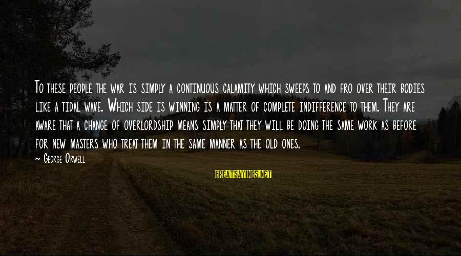 Winning A War Sayings By George Orwell: To these people the war is simply a continuous calamity which sweeps to and fro