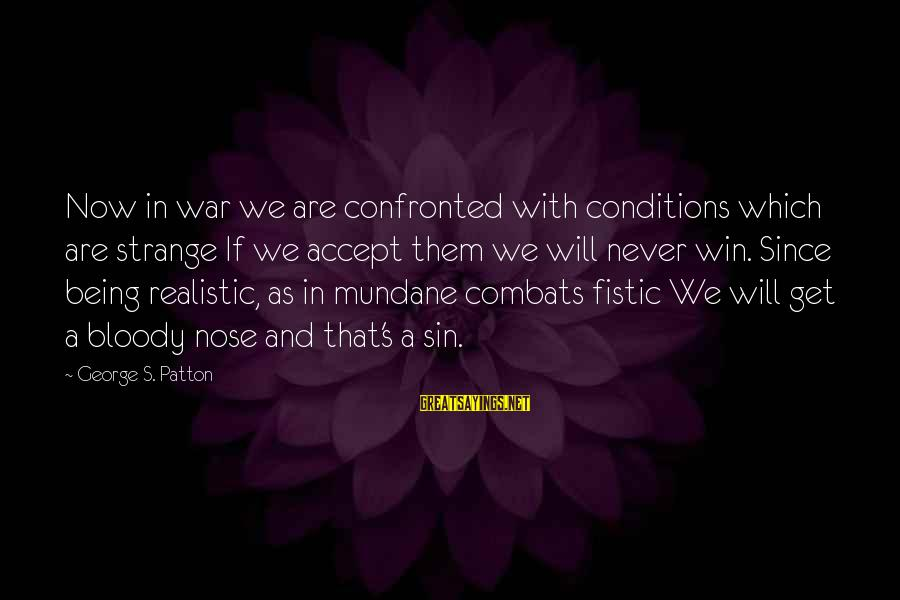 Winning A War Sayings By George S. Patton: Now in war we are confronted with conditions which are strange If we accept them