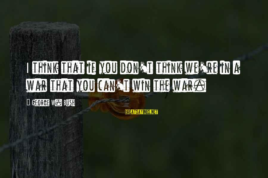 Winning A War Sayings By George W. Bush: I think that if you don't think we're in a war that you can't win