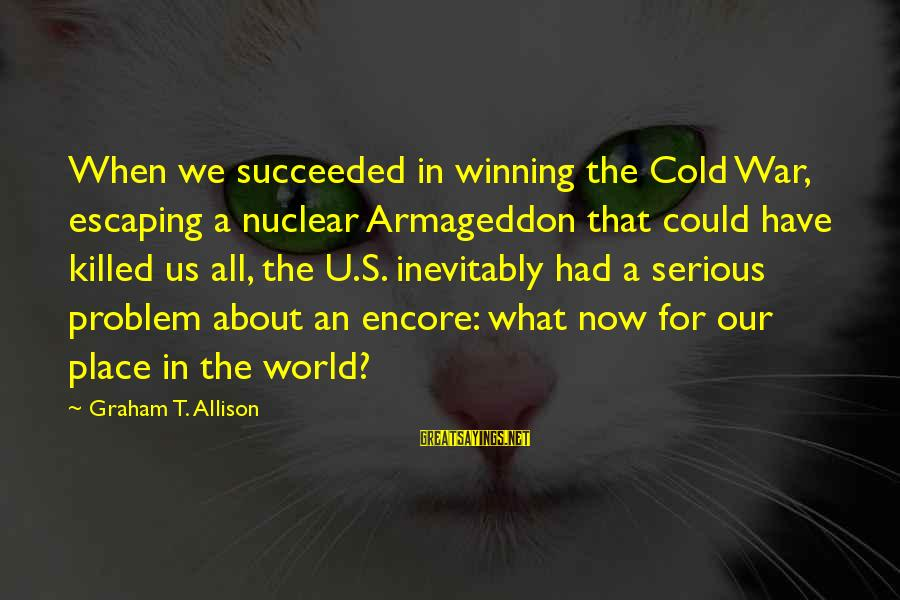 Winning A War Sayings By Graham T. Allison: When we succeeded in winning the Cold War, escaping a nuclear Armageddon that could have