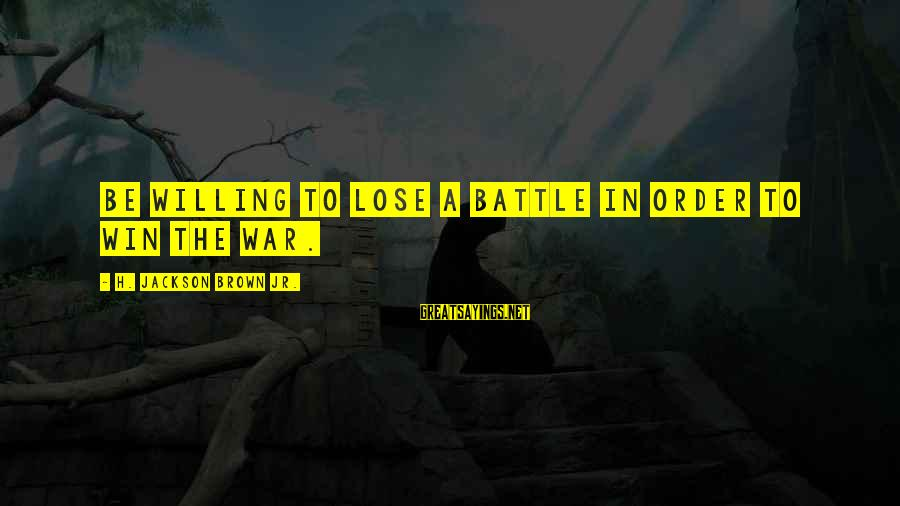 Winning A War Sayings By H. Jackson Brown Jr.: Be willing to lose a battle in order to win the war.