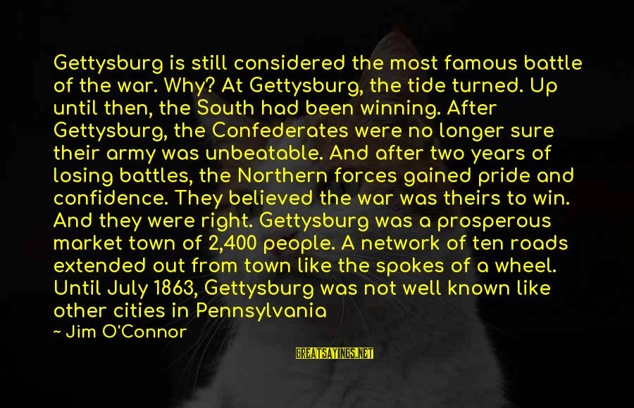 Winning A War Sayings By Jim O'Connor: Gettysburg is still considered the most famous battle of the war. Why? At Gettysburg, the