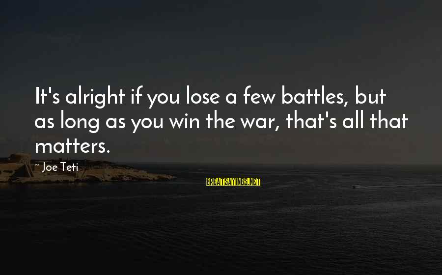 Winning A War Sayings By Joe Teti: It's alright if you lose a few battles, but as long as you win the