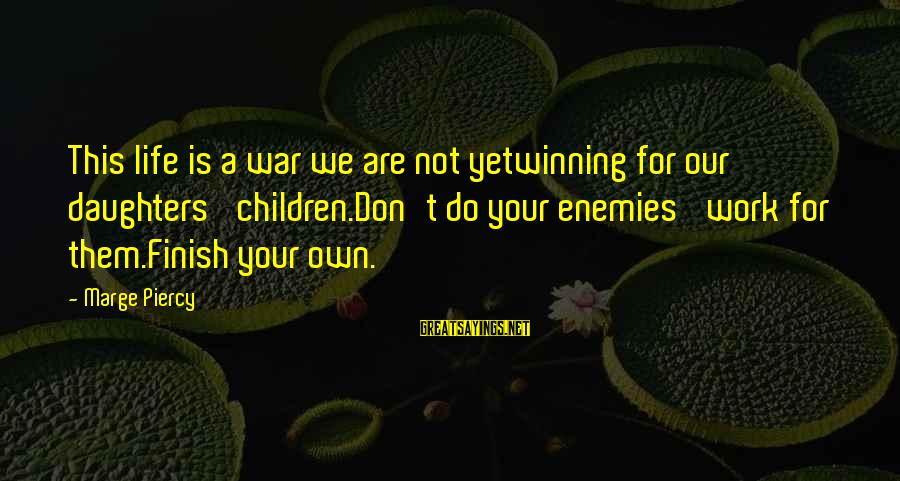 Winning A War Sayings By Marge Piercy: This life is a war we are not yetwinning for our daughters' children.Don't do your