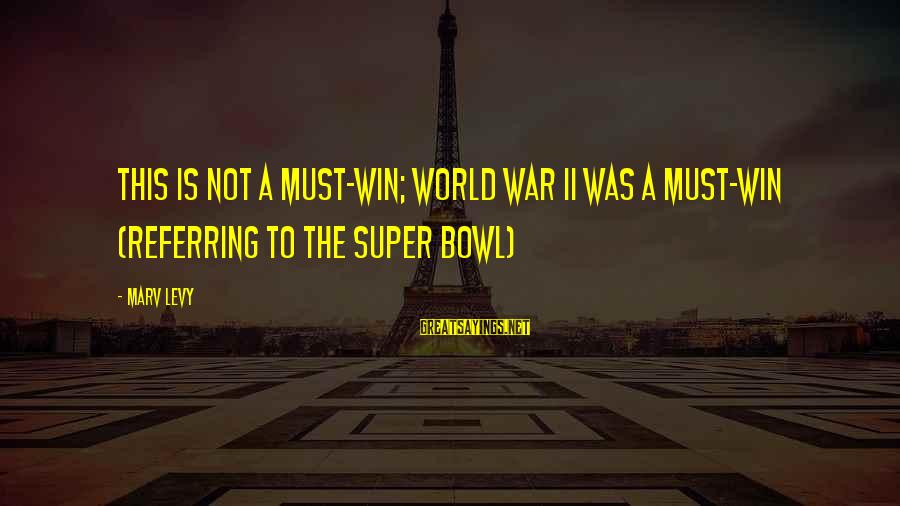 Winning A War Sayings By Marv Levy: This is not a must-win; World War II was a must-win (Referring to the Super