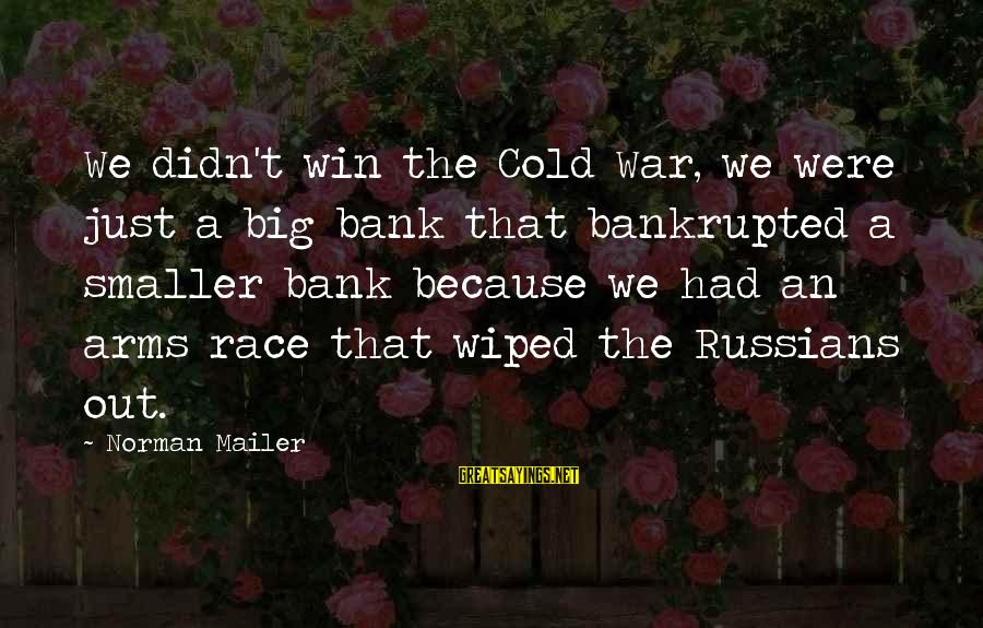Winning A War Sayings By Norman Mailer: We didn't win the Cold War, we were just a big bank that bankrupted a
