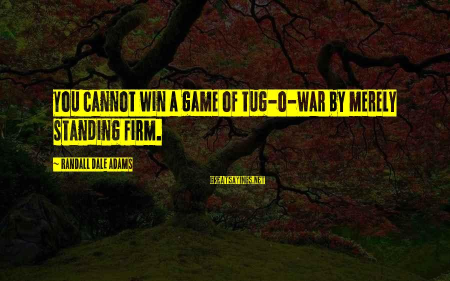 Winning A War Sayings By Randall Dale Adams: You cannot win a game of tug-o-war by merely standing firm.
