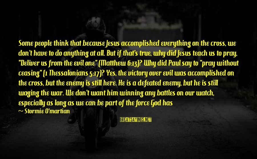 Winning A War Sayings By Stormie O'martian: Some people think that because Jesus accomplished everything on the cross, we don't have to