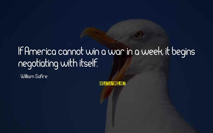 Winning A War Sayings By William Safire: If America cannot win a war in a week, it begins negotiating with itself.