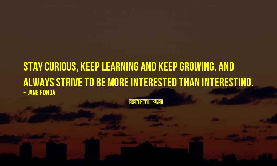 Winningest Sayings By Jane Fonda: Stay curious, keep learning and keep growing. And always strive to be more interested than
