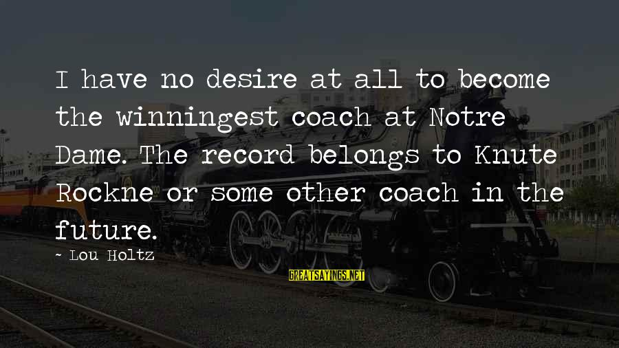 Winningest Sayings By Lou Holtz: I have no desire at all to become the winningest coach at Notre Dame. The