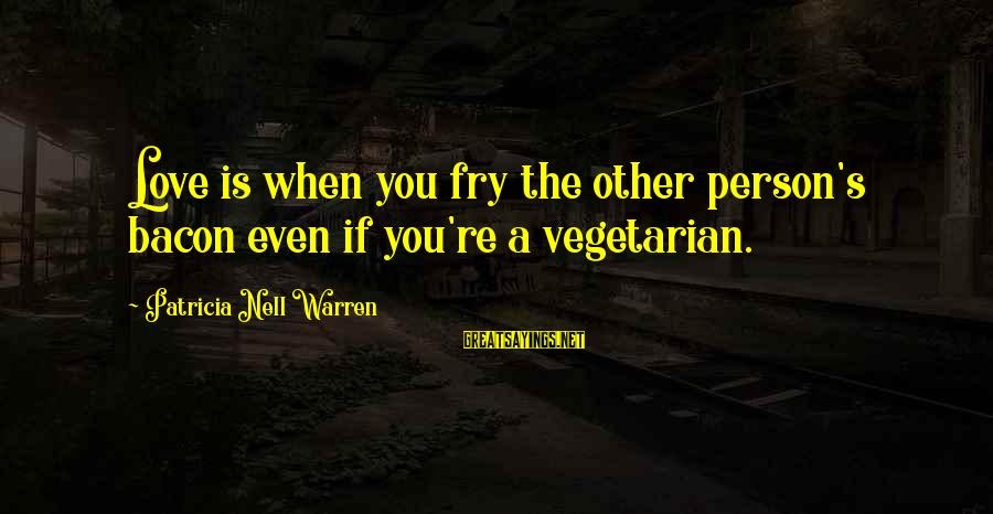 Winningest Sayings By Patricia Nell Warren: Love is when you fry the other person's bacon even if you're a vegetarian.