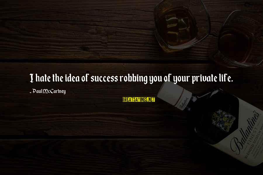 Winningest Sayings By Paul McCartney: I hate the idea of success robbing you of your private life.