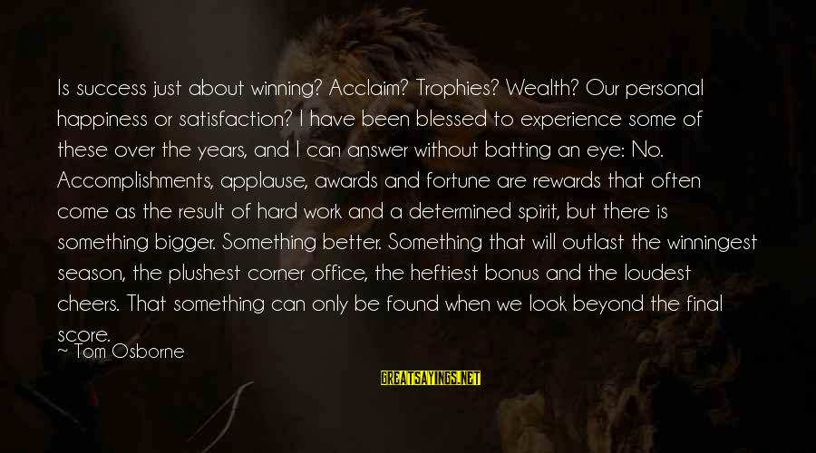 Winningest Sayings By Tom Osborne: Is success just about winning? Acclaim? Trophies? Wealth? Our personal happiness or satisfaction? I have