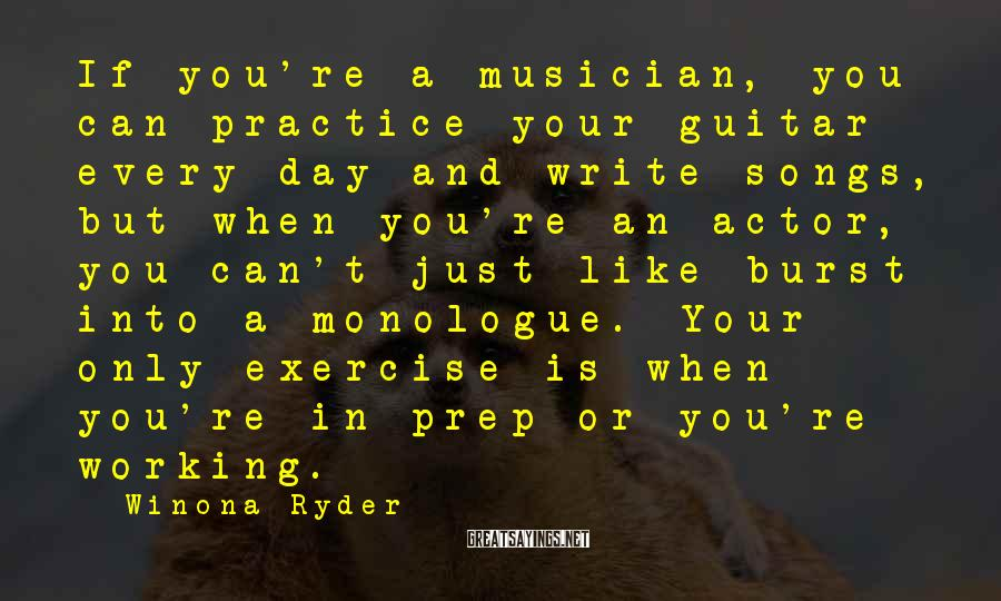 Winona Ryder Sayings: If you're a musician, you can practice your guitar every day and write songs, but