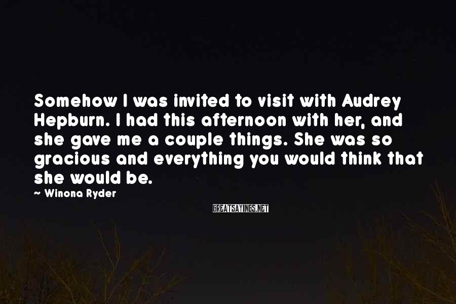 Winona Ryder Sayings: Somehow I was invited to visit with Audrey Hepburn. I had this afternoon with her,