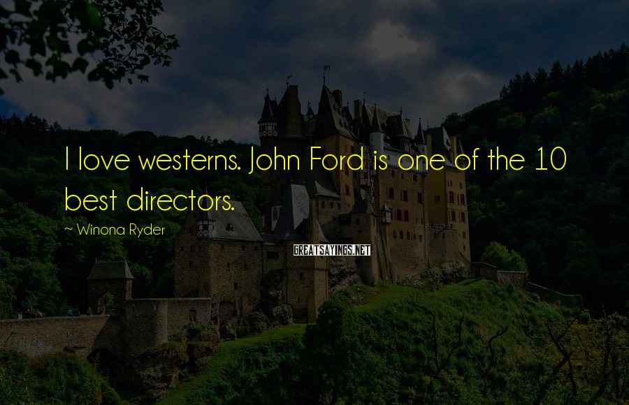 Winona Ryder Sayings: I love westerns. John Ford is one of the 10 best directors.