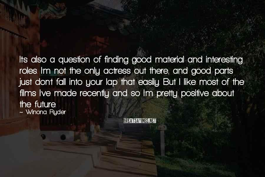 Winona Ryder Sayings: It's also a question of finding good material and interesting roles. I'm not the only