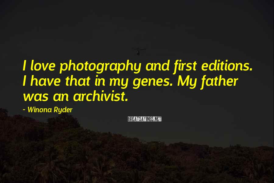 Winona Ryder Sayings: I love photography and first editions. I have that in my genes. My father was