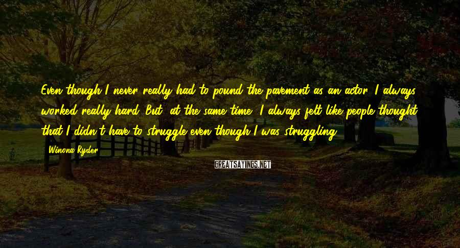 Winona Ryder Sayings: Even though I never really had to pound the pavement as an actor, I always