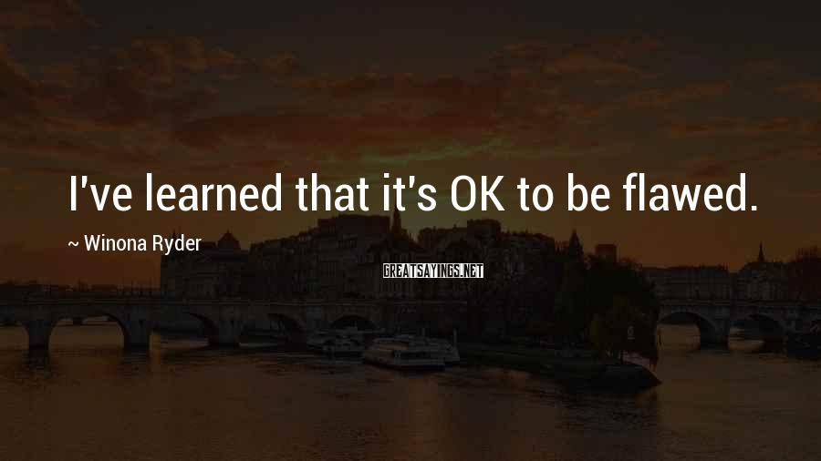 Winona Ryder Sayings: I've learned that it's OK to be flawed.