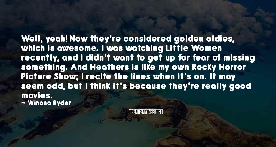 Winona Ryder Sayings: Well, yeah! Now they're considered golden oldies, which is awesome. I was watching Little Women