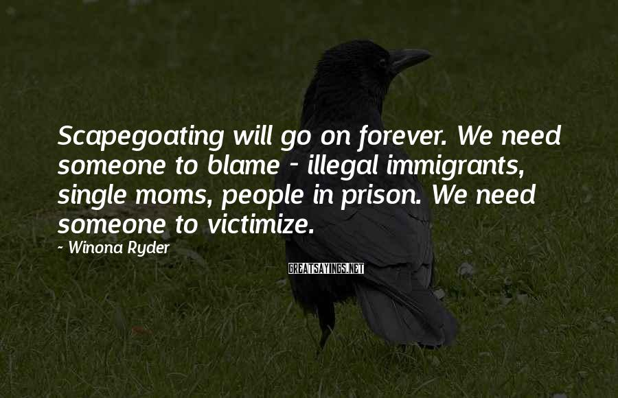 Winona Ryder Sayings: Scapegoating will go on forever. We need someone to blame - illegal immigrants, single moms,