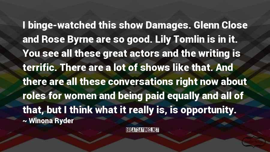Winona Ryder Sayings: I binge-watched this show Damages. Glenn Close and Rose Byrne are so good. Lily Tomlin