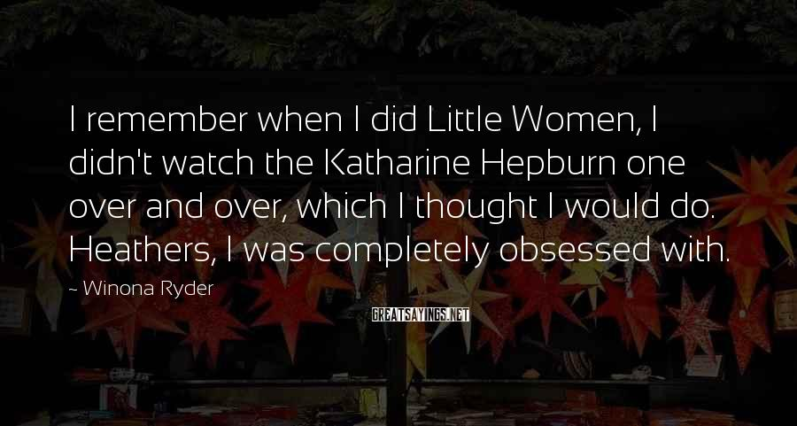 Winona Ryder Sayings: I remember when I did Little Women, I didn't watch the Katharine Hepburn one over