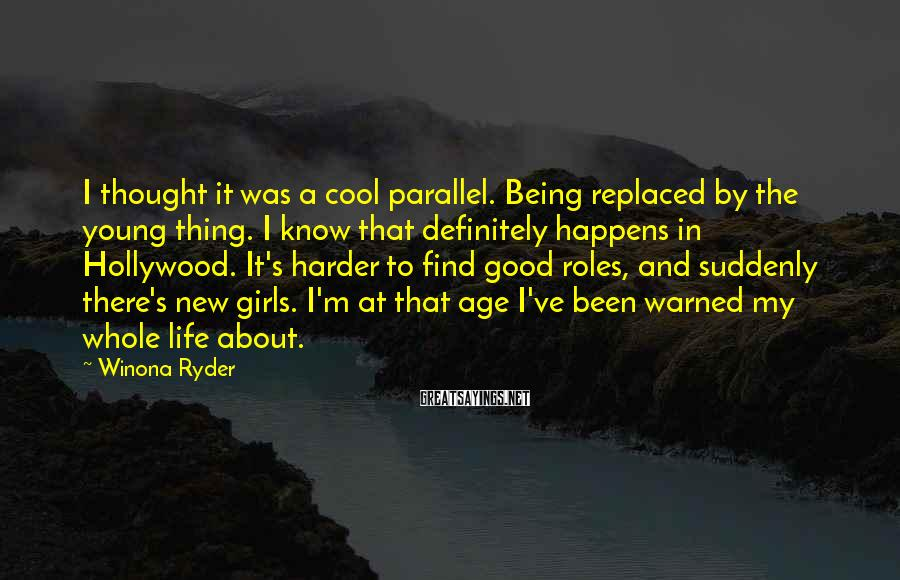 Winona Ryder Sayings: I thought it was a cool parallel. Being replaced by the young thing. I know