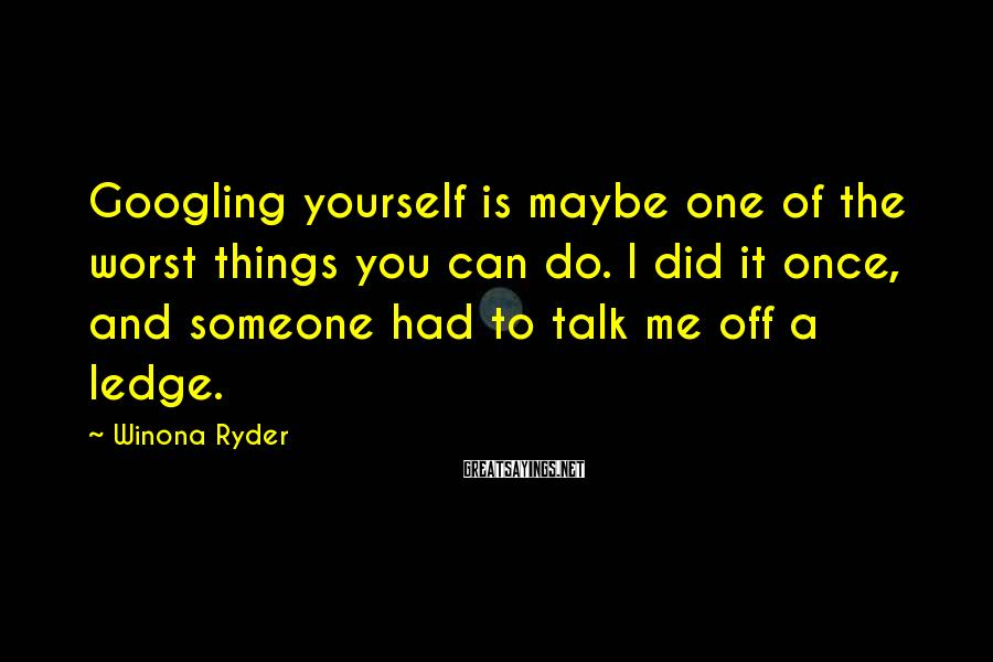 Winona Ryder Sayings: Googling yourself is maybe one of the worst things you can do. I did it