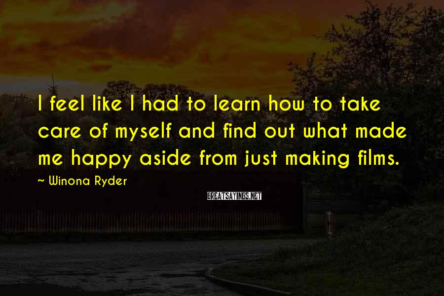 Winona Ryder Sayings: I feel like I had to learn how to take care of myself and find
