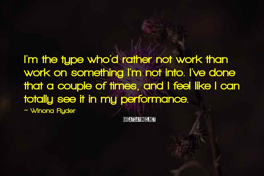 Winona Ryder Sayings: I'm the type who'd rather not work than work on something I'm not into. I've