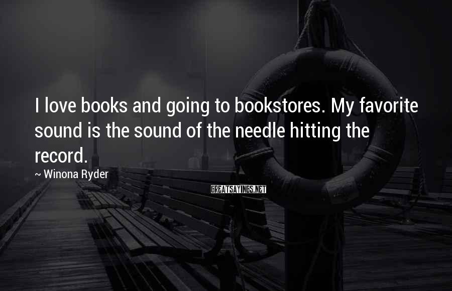 Winona Ryder Sayings: I love books and going to bookstores. My favorite sound is the sound of the