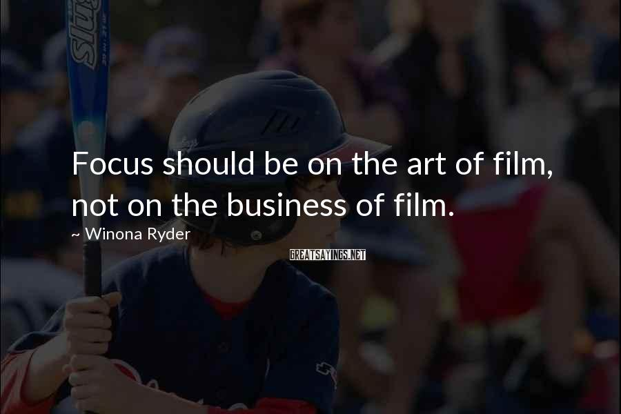 Winona Ryder Sayings: Focus should be on the art of film, not on the business of film.