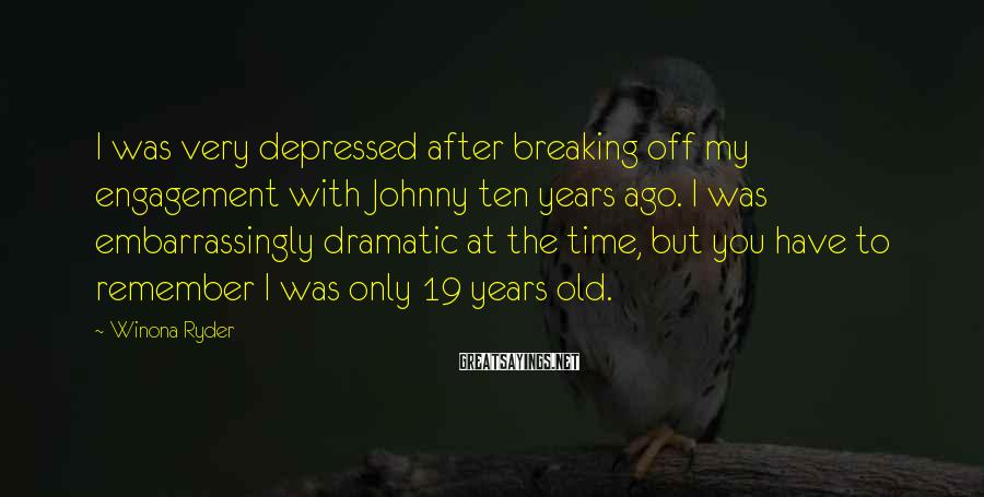 Winona Ryder Sayings: I was very depressed after breaking off my engagement with Johnny ten years ago. I