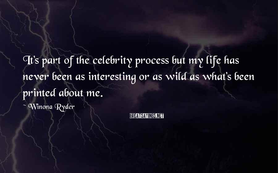 Winona Ryder Sayings: It's part of the celebrity process but my life has never been as interesting or