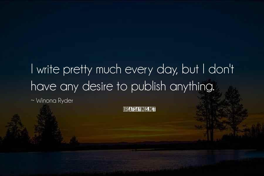 Winona Ryder Sayings: I write pretty much every day, but I don't have any desire to publish anything.