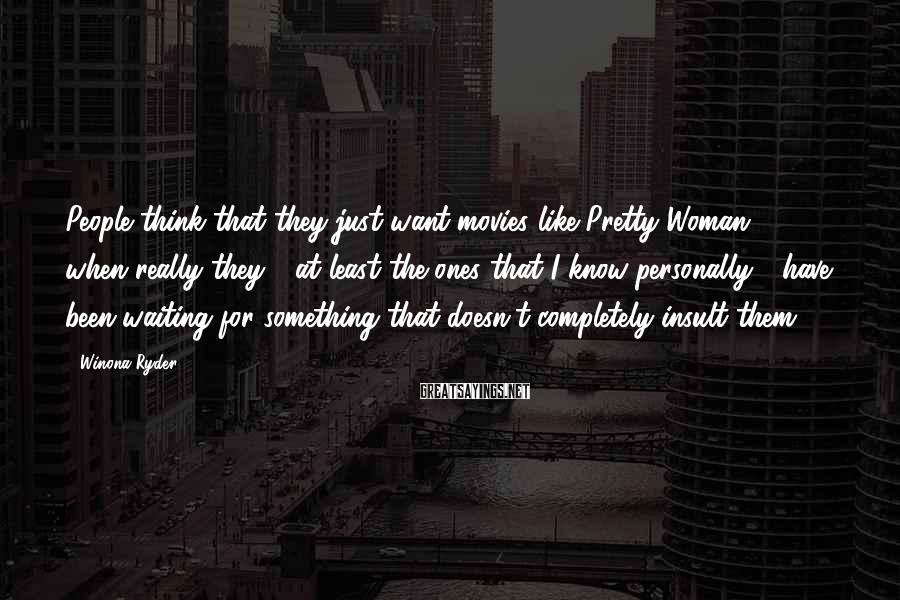 Winona Ryder Sayings: People think that they just want movies like Pretty Woman, when really they - at