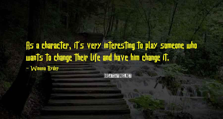 Winona Ryder Sayings: As a character, it's very interesting to play someone who wants to change their life
