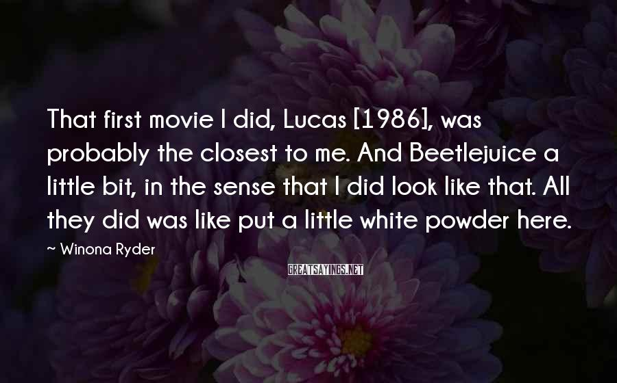 Winona Ryder Sayings: That first movie I did, Lucas [1986], was probably the closest to me. And Beetlejuice