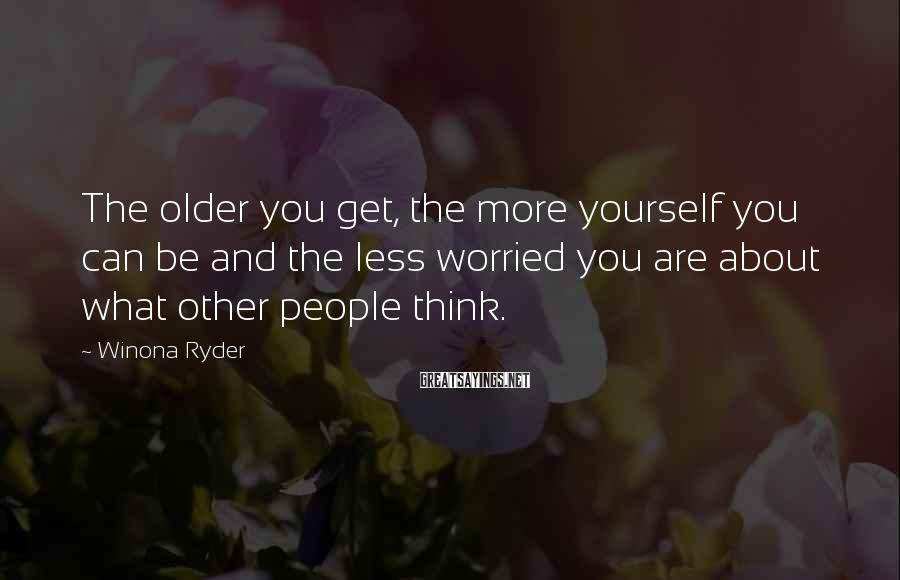 Winona Ryder Sayings: The older you get, the more yourself you can be and the less worried you