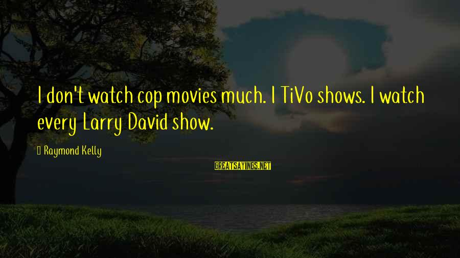 Winston Churchill Famous Love Sayings By Raymond Kelly: I don't watch cop movies much. I TiVo shows. I watch every Larry David show.