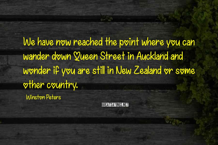 Winston Peters Sayings: We have now reached the point where you can wander down Queen Street in Auckland